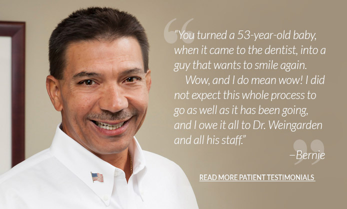 You turned a 53-year-old baby when it came to the dentist, into a guy that wants to smile again.      Wow, and I do mean wow! I did not expect this whole process to go as well as it has been going, and I owe it all to Dr. Weingarden and all his staff. Read more testimonials.